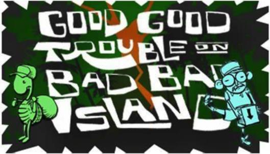 Good Good Trouble on Bad Bad Island